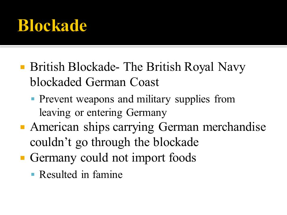 Blockade British Blockade- The British Royal Navy blockaded German Coast. Prevent weapons and military supplies from leaving or entering Germany.