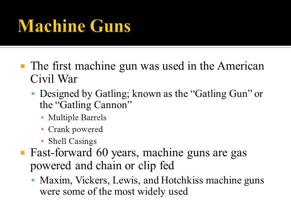 Machine Guns The first machine gun was used in the American Civil War