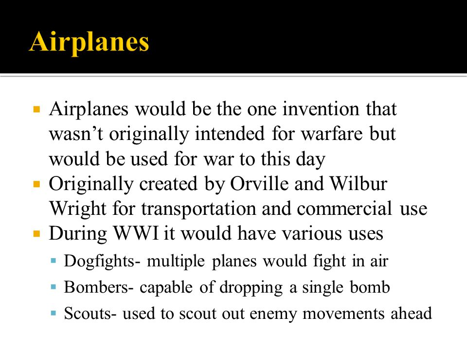 Airplanes Airplanes would be the one invention that wasn't originally intended for warfare but would be used for war to this day.