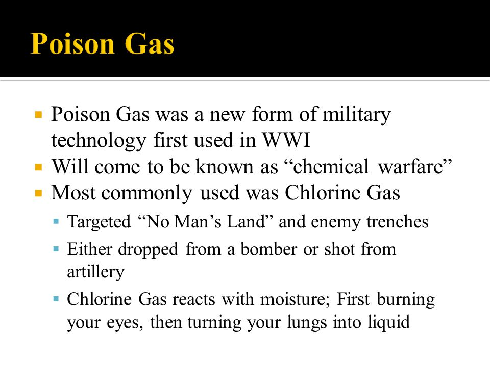 Poison Gas Poison Gas was a new form of military technology first used in WWI. Will come to be known as chemical warfare