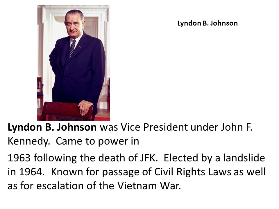 Lyndon B. Johnson Lyndon B. Johnson was Vice President under John F. Kennedy. Came to power in.