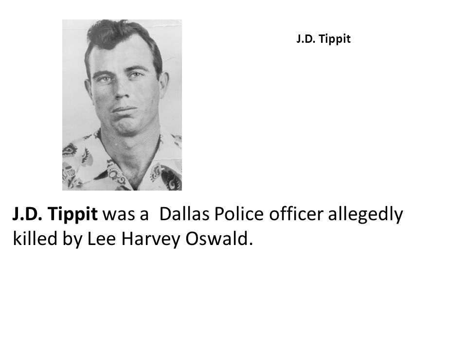J.D. Tippit J.D. Tippit was a Dallas Police officer allegedly killed by Lee Harvey Oswald.