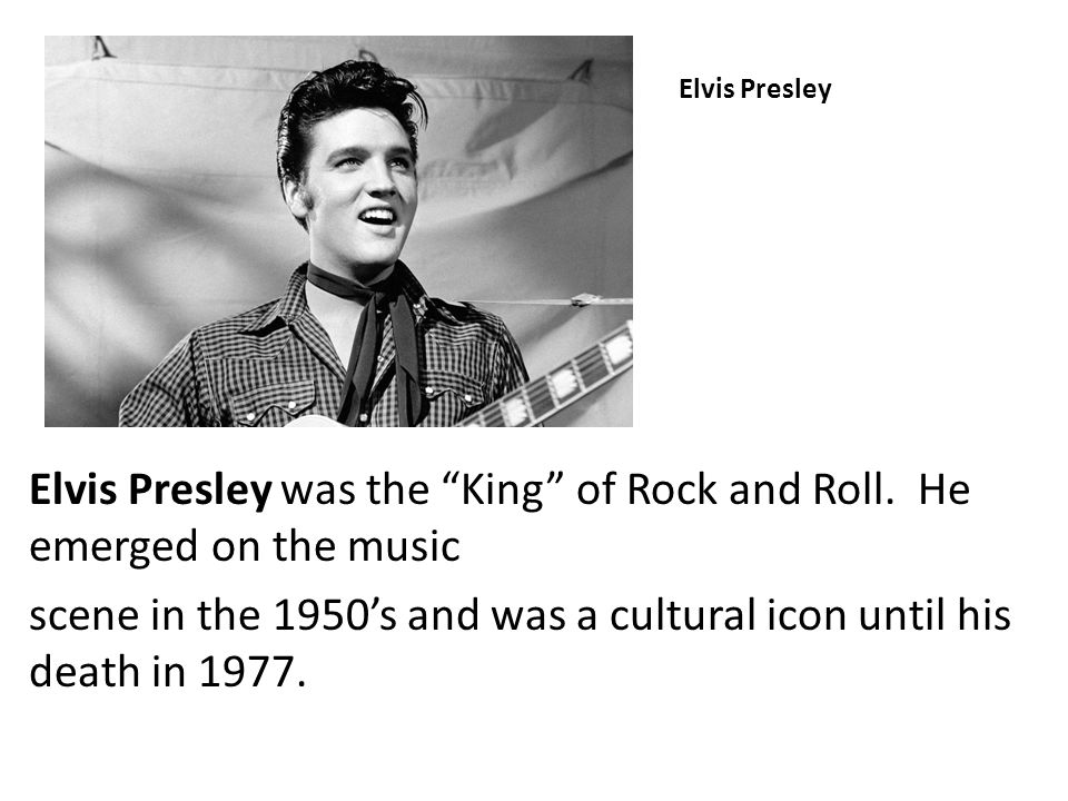 Elvis Presley was the King of Rock and Roll. He emerged on the music