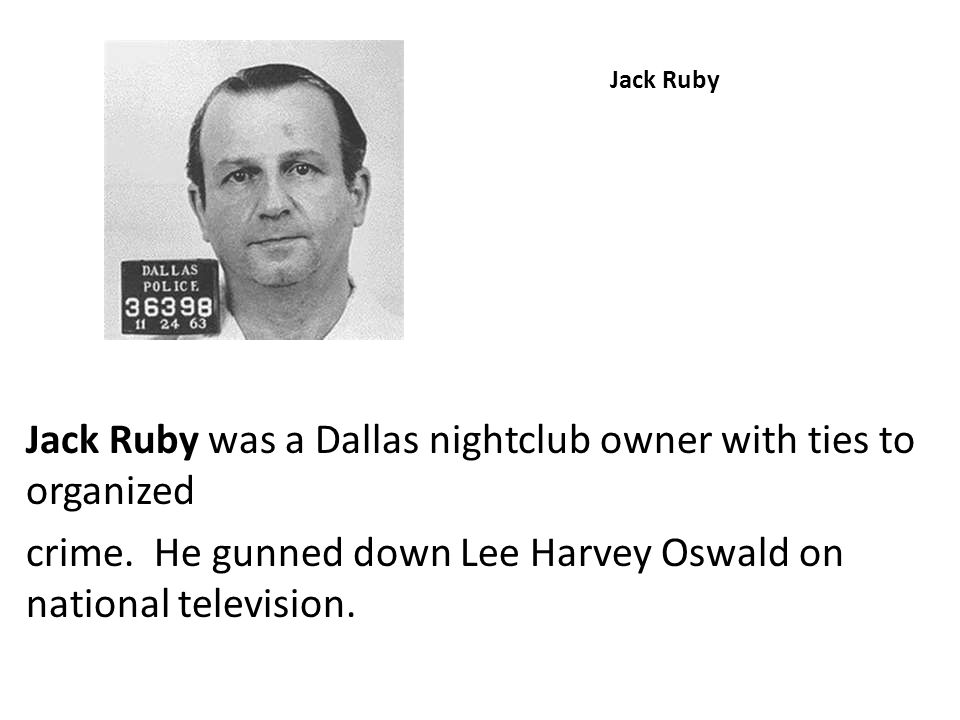 Jack Ruby was a Dallas nightclub owner with ties to organized