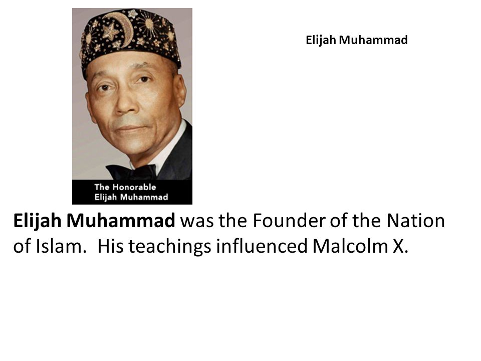 Elijah Muhammad Elijah Muhammad was the Founder of the Nation of Islam.