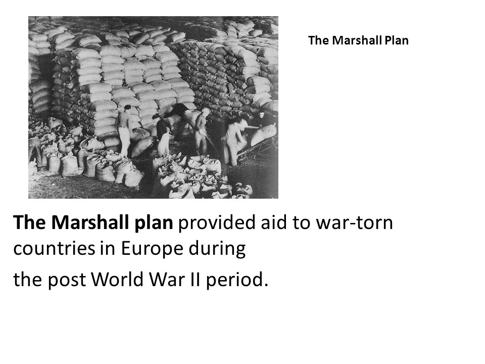 The Marshall plan provided aid to war-torn countries in Europe during
