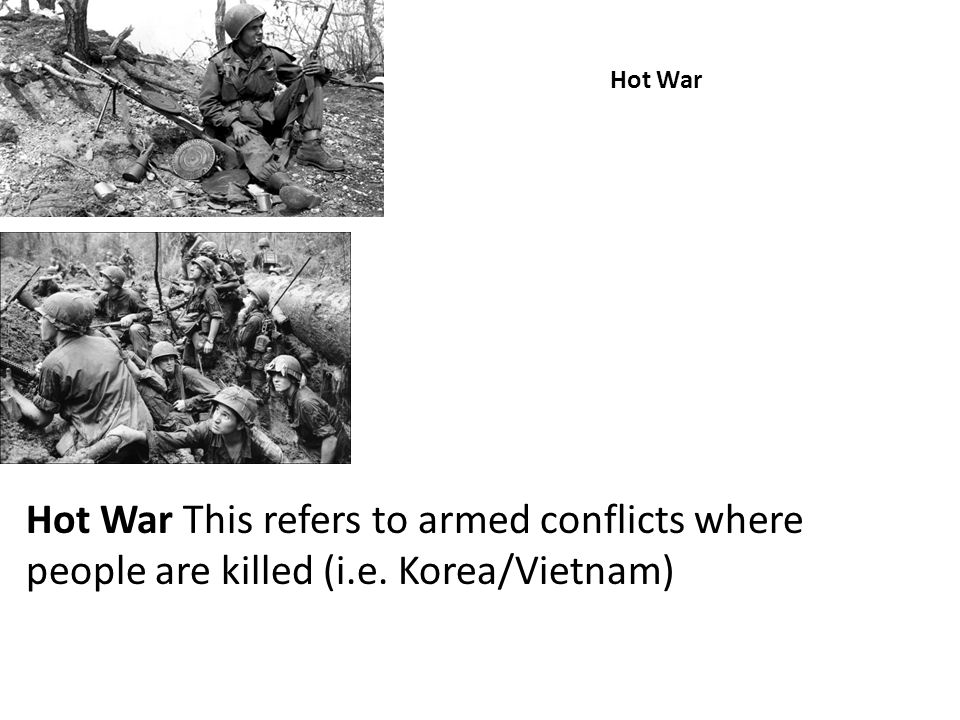 Hot War Hot War This refers to armed conflicts where people are killed (i.e. Korea/Vietnam)