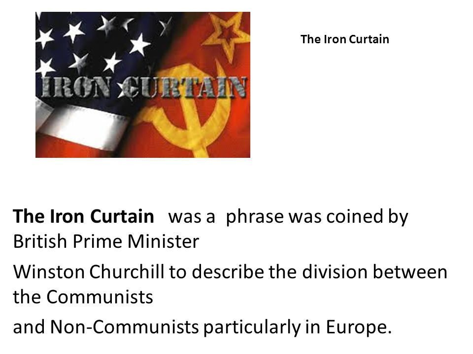 The Iron Curtain was a phrase was coined by British Prime Minister