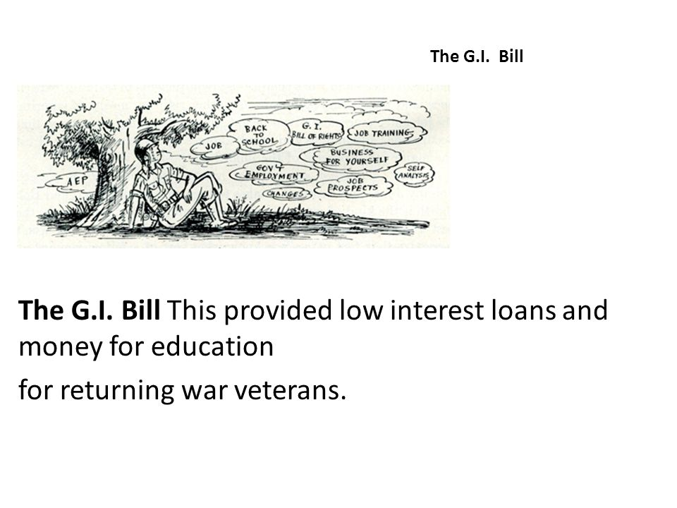 The G.I. Bill This provided low interest loans and money for education