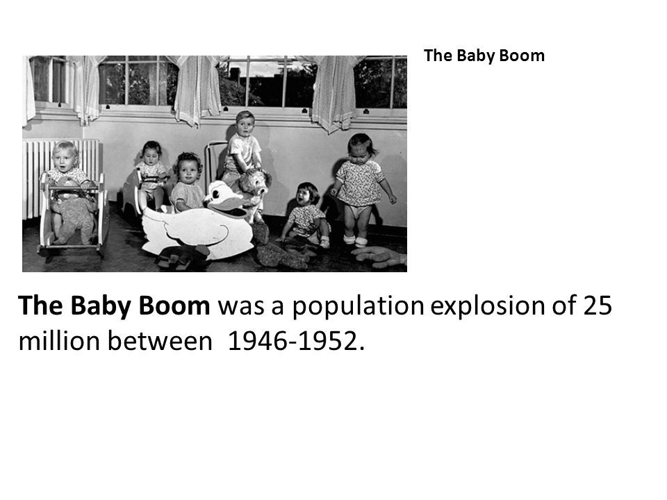 The Baby Boom The Baby Boom was a population explosion of 25 million between 1946-1952.