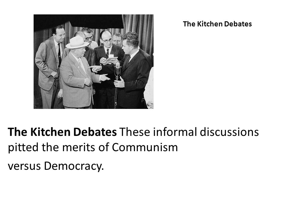 The Kitchen Debates The Kitchen Debates These informal discussions pitted the merits of Communism.