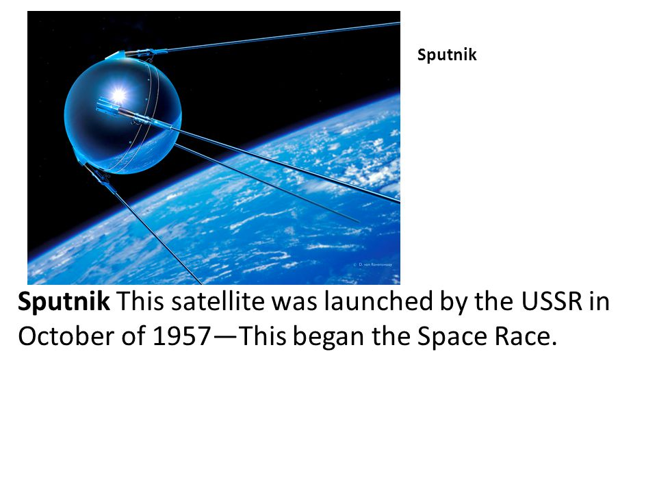 Sputnik Sputnik This satellite was launched by the USSR in October of 1957—This began the Space Race.