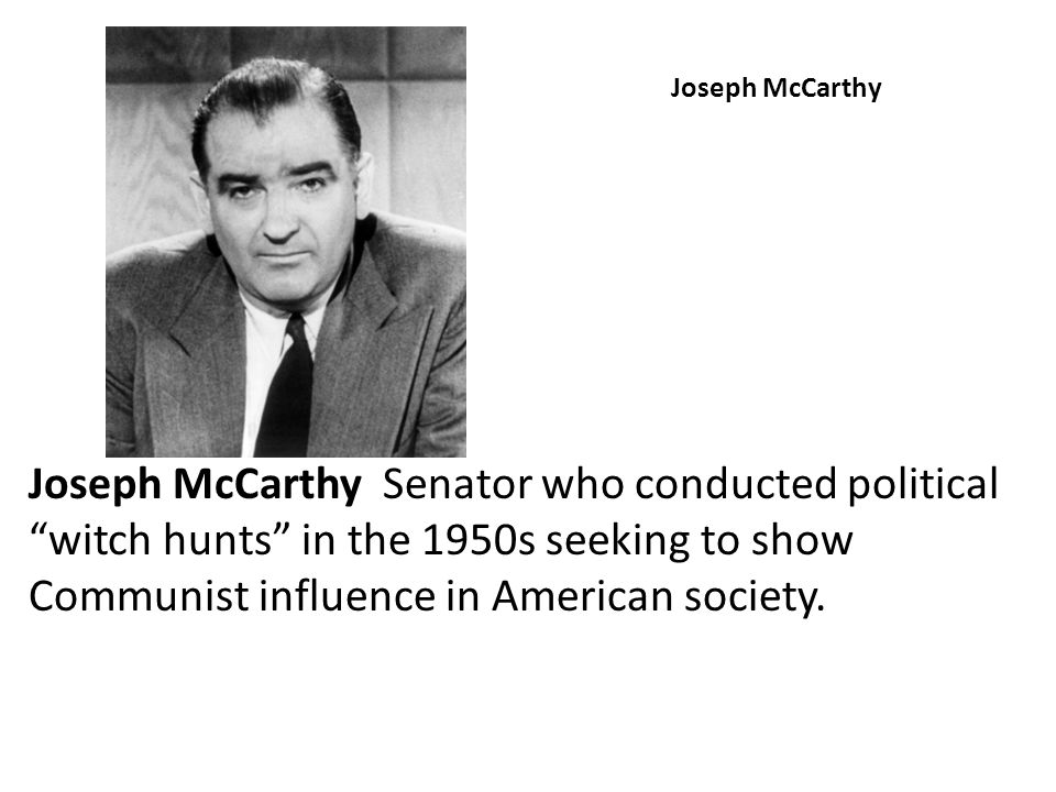 Joseph McCarthy Joseph McCarthy Senator who conducted political witch hunts in the 1950s seeking to show Communist influence in American society.