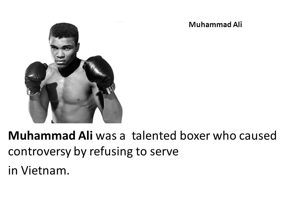 Muhammad Ali Muhammad Ali was a talented boxer who caused controversy by refusing to serve. in Vietnam.