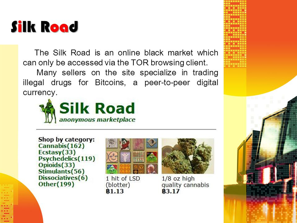 Silk Road The Silk Road is an online black market which can only be accessed via the TOR browsing client.