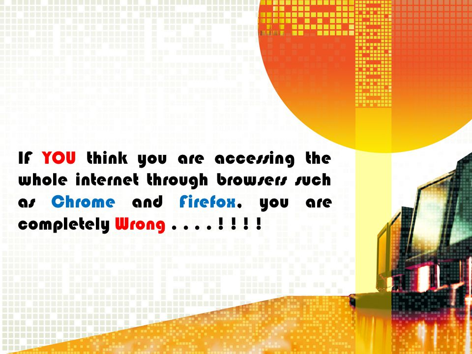 IF YOU think you are accessing the whole internet through browsers such as Chrome and Firefox, you are completely Wrong .
