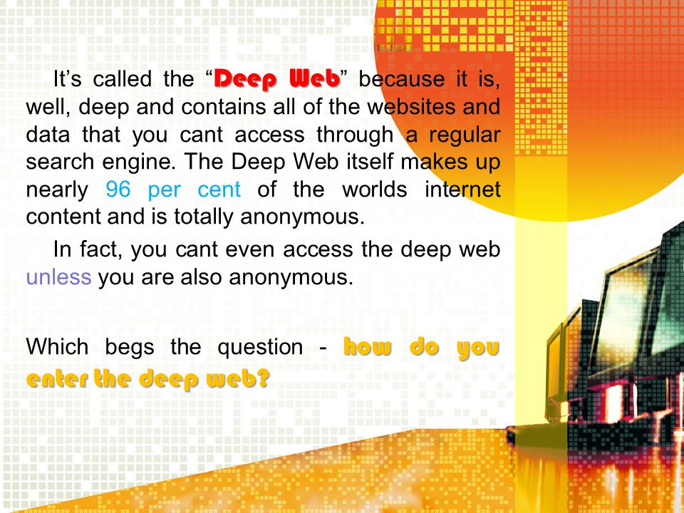 It's called the Deep Web because it is, well, deep and contains all of the websites and data that you cant access through a regular search engine. The Deep Web itself makes up nearly 96 per cent of the worlds internet content and is totally anonymous. In fact, you cant even access the deep web unless you are also anonymous. Which begs the question - how do you enter the deep web