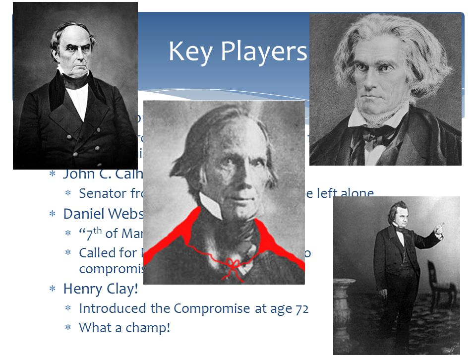 Key Players Stephen Douglas: John C. Calhoun: Daniel Webster:
