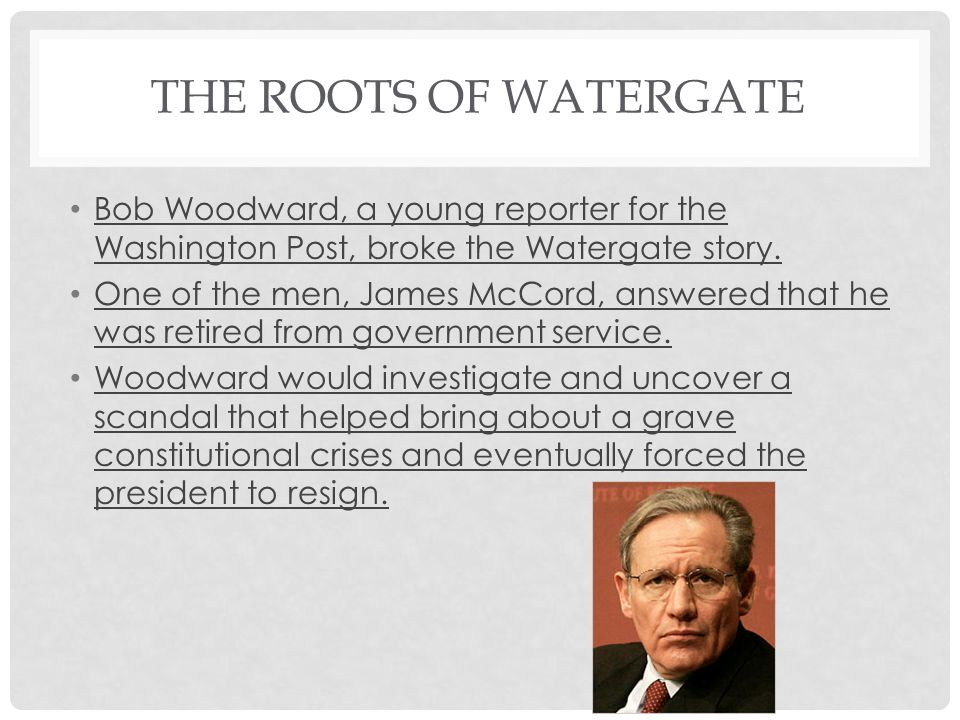 The roots of Watergate Bob Woodward, a young reporter for the Washington Post, broke the Watergate story.