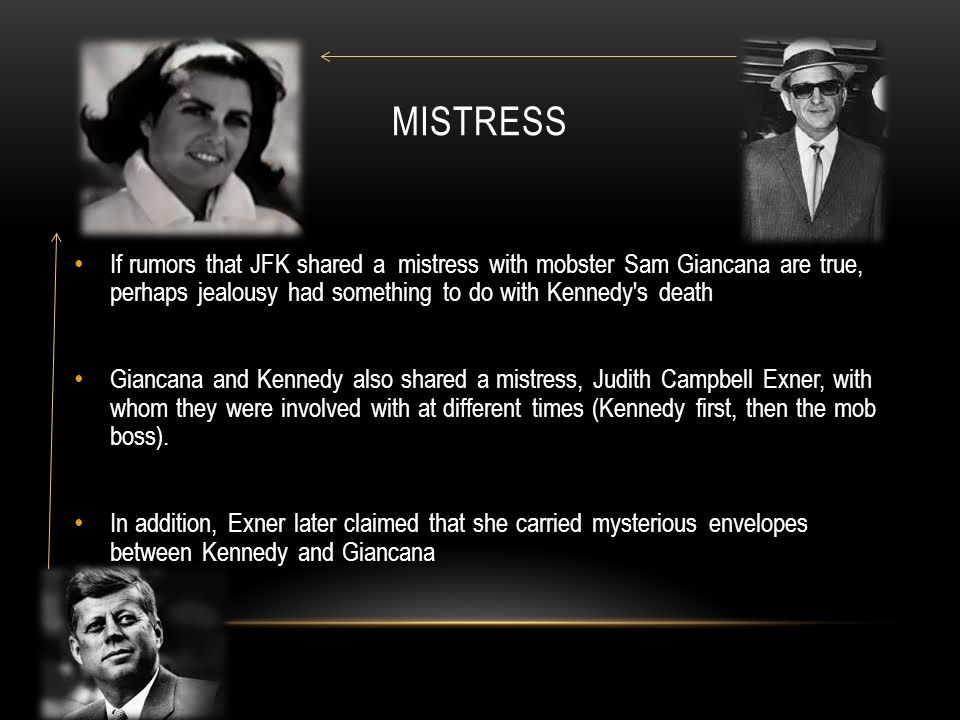 Mistress If rumors that JFK shared a mistress with mobster Sam Giancana are true, perhaps jealousy had something to do with Kennedy s death.