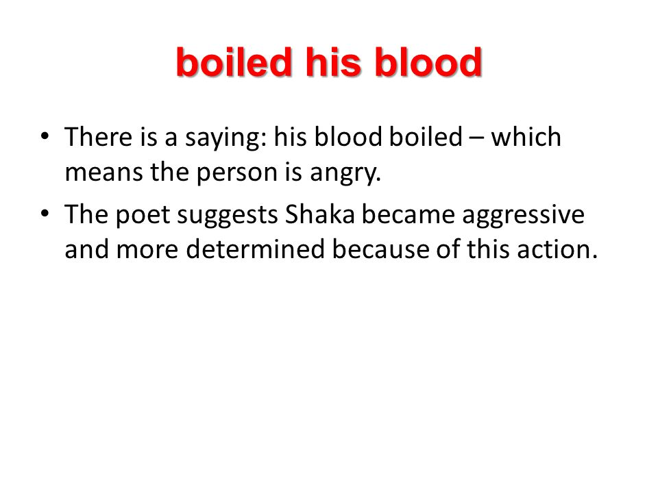 boiled his blood There is a saying: his blood boiled – which means the person is angry.