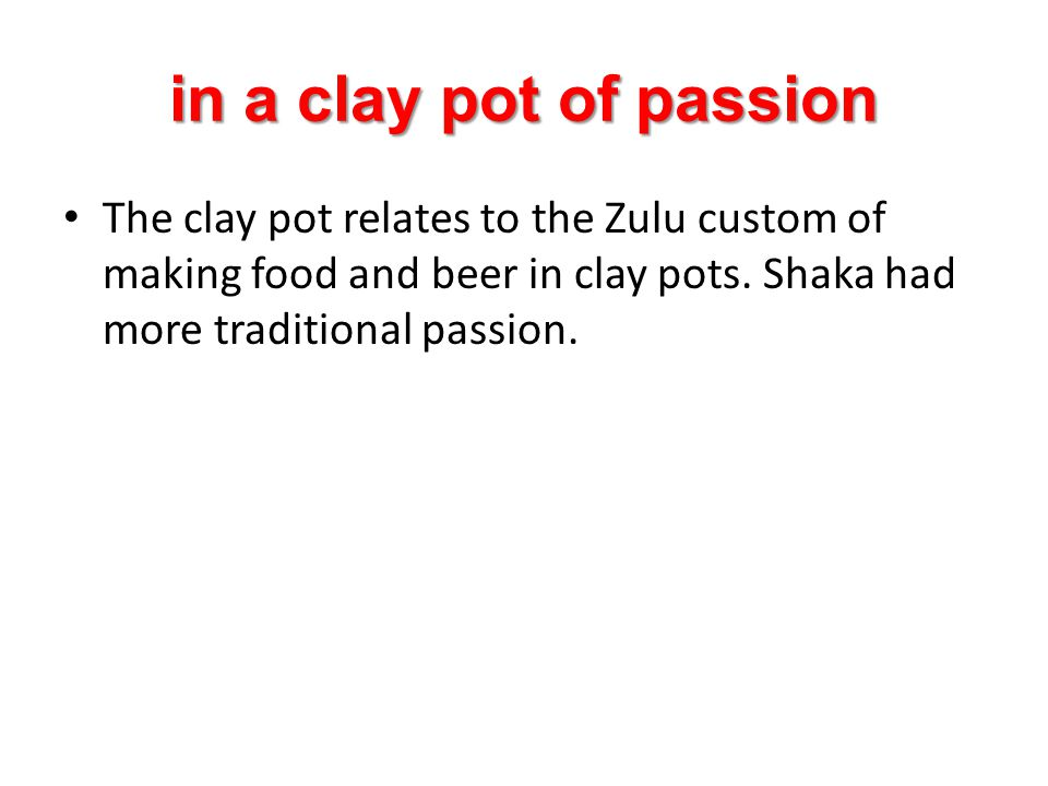 in a clay pot of passion The clay pot relates to the Zulu custom of making food and beer in clay pots.