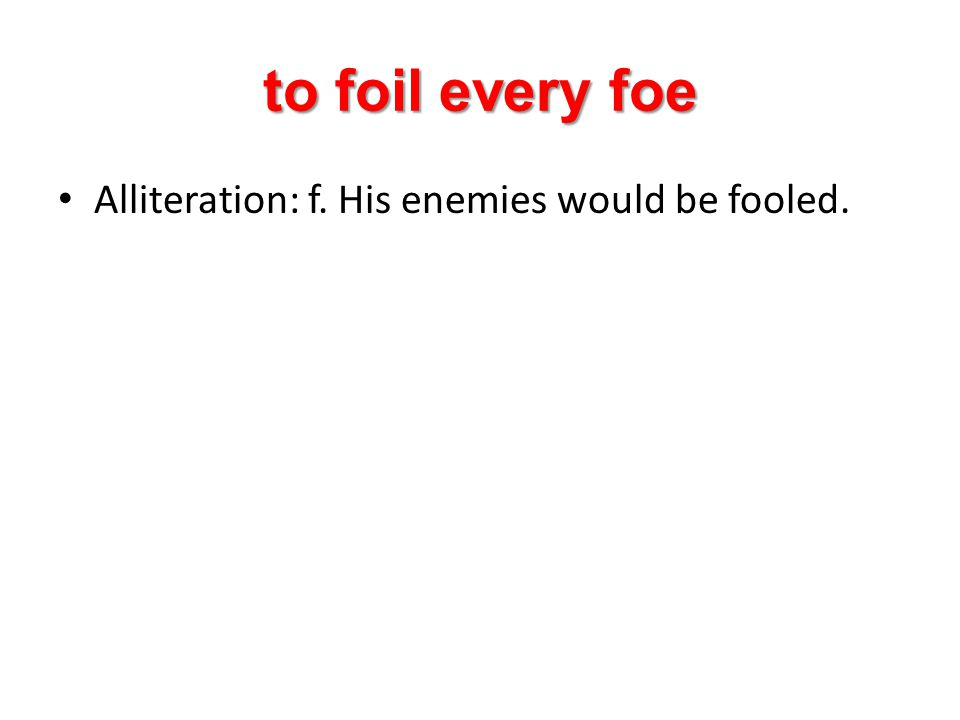 to foil every foe Alliteration: f. His enemies would be fooled.