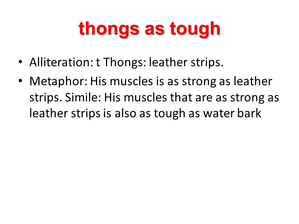 thongs as tough Alliteration: t Thongs: leather strips.