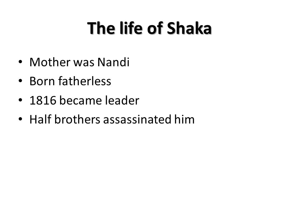 The life of Shaka Mother was Nandi Born fatherless 1816 became leader
