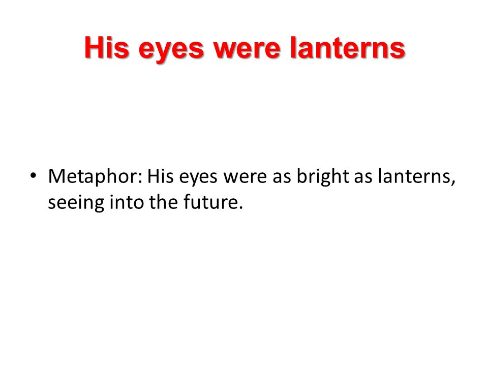 His eyes were lanterns Metaphor: His eyes were as bright as lanterns, seeing into the future.
