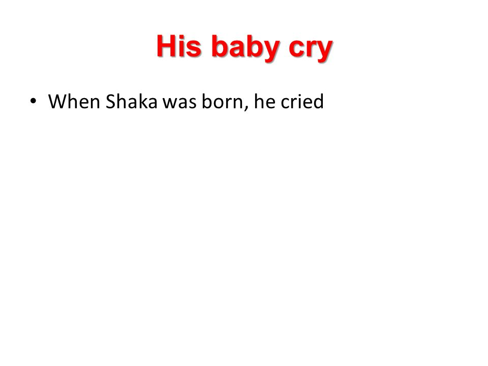 His baby cry When Shaka was born, he cried