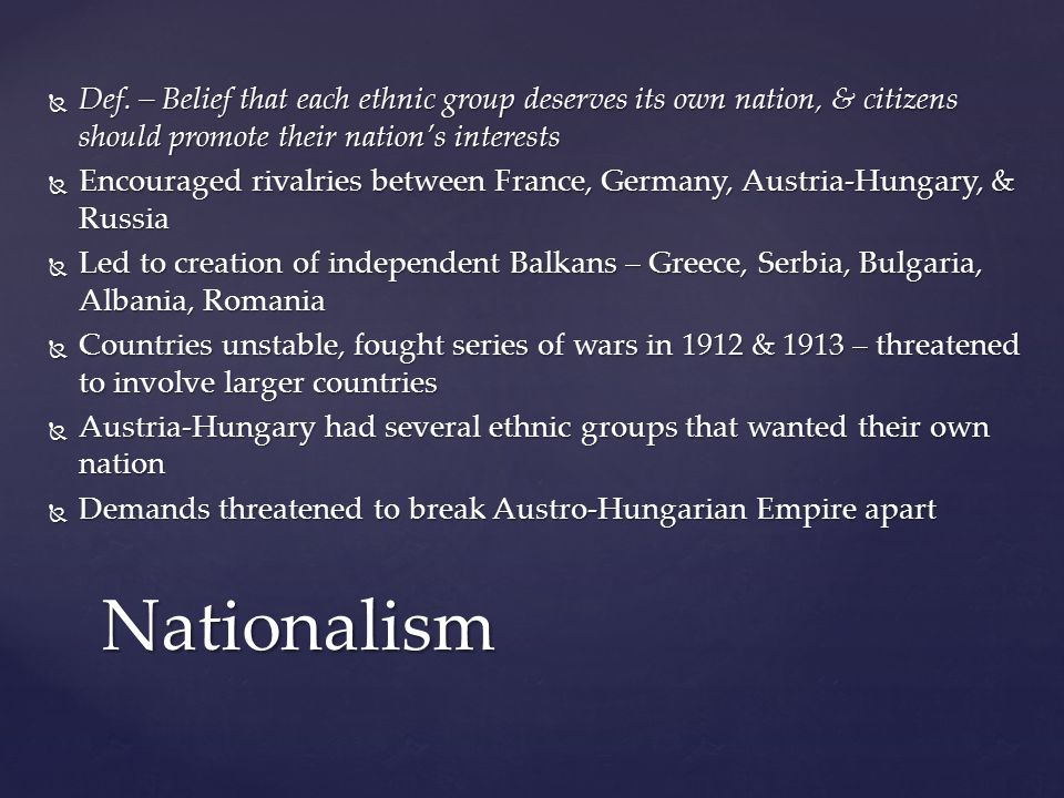 Def. – Belief that each ethnic group deserves its own nation, & citizens should promote their nation's interests