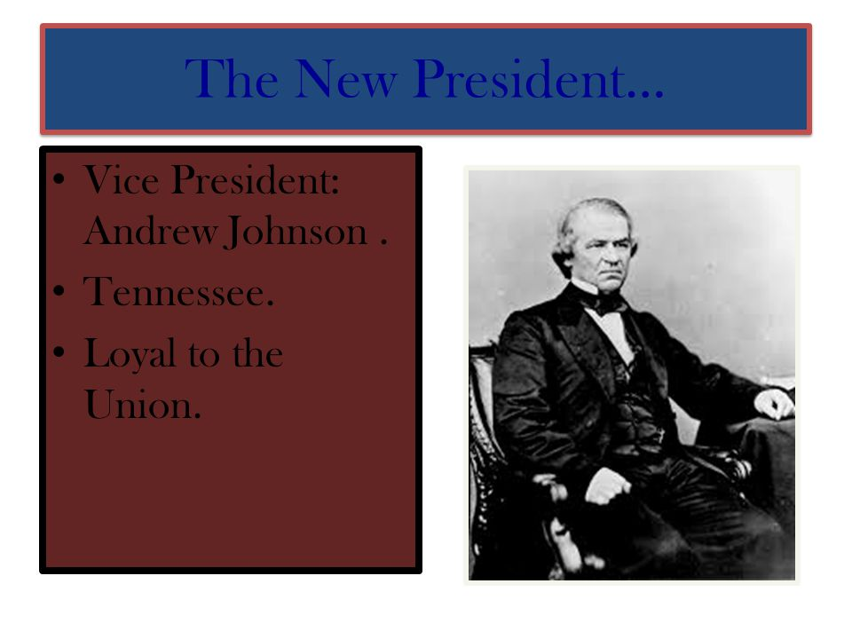 The New President… Vice President: Andrew Johnson . Tennessee.