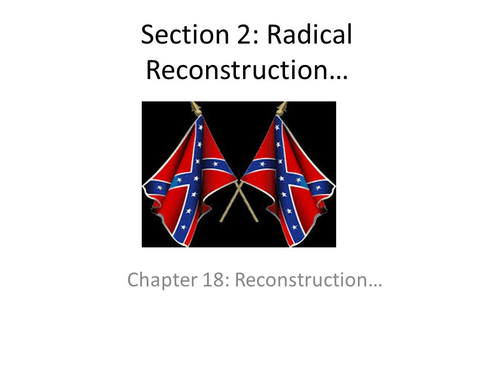 Section 2: Radical Reconstruction…