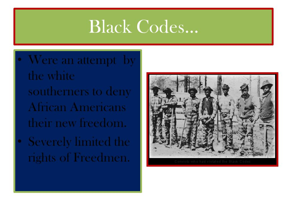 Black Codes… Were an attempt by the white southerners to deny African Americans their new freedom.
