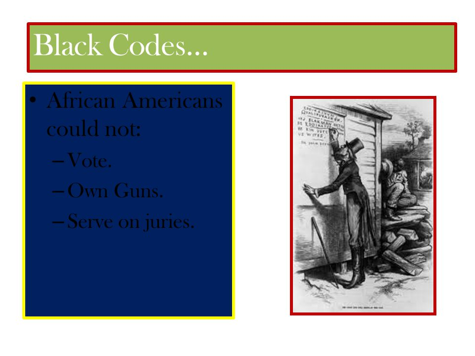 Black Codes… African Americans could not: Vote. Own Guns.