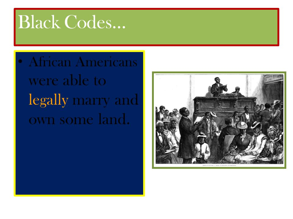 Black Codes… African Americans were able to legally marry and own some land.