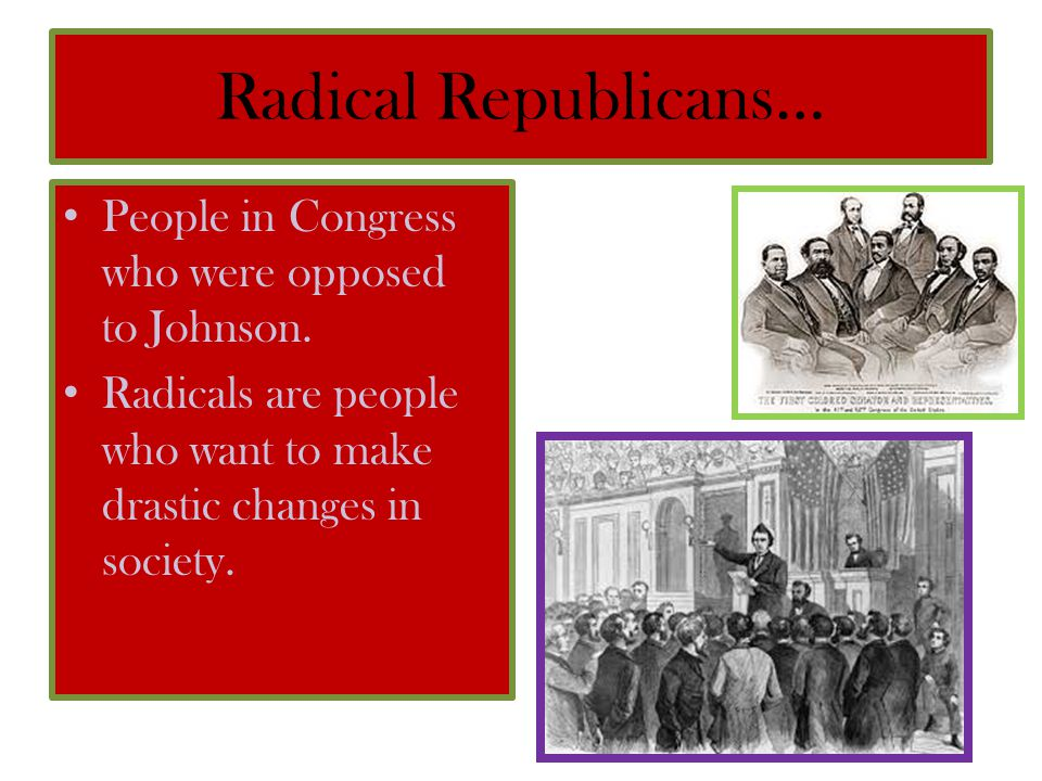 Radical Republicans… People in Congress who were opposed to Johnson.
