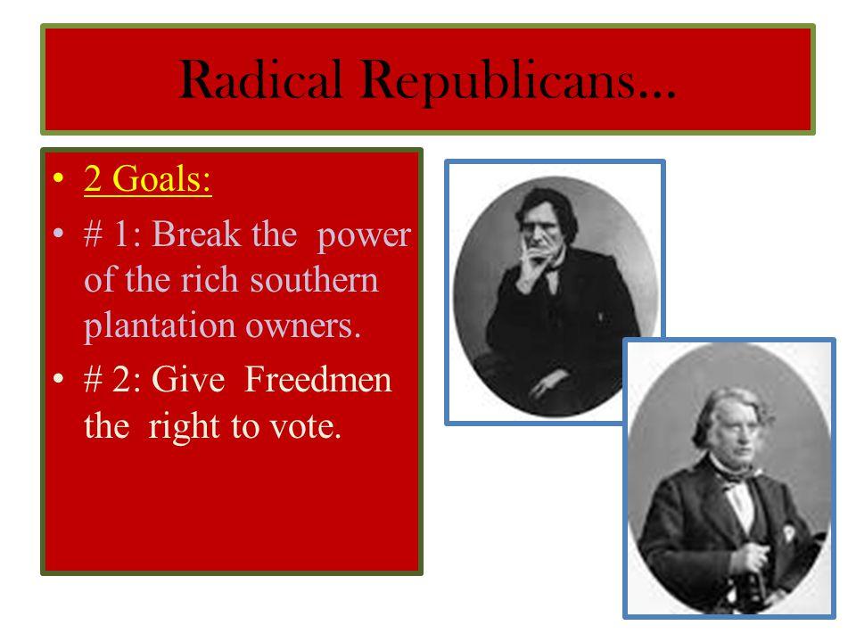 Radical Republicans… 2 Goals: