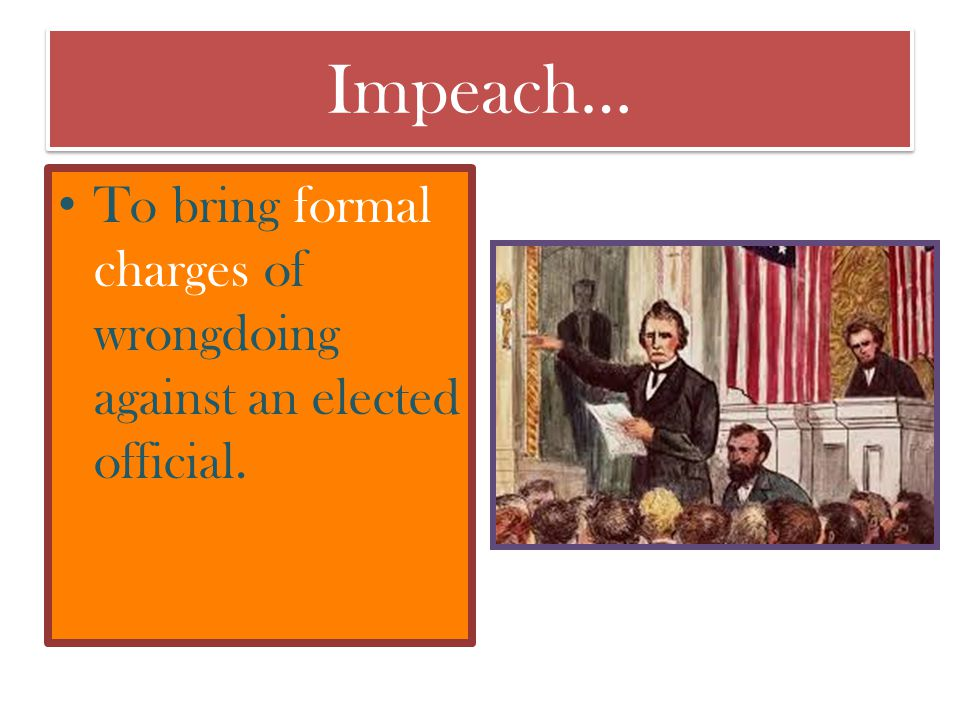 Impeach… To bring formal charges of wrongdoing against an elected official.