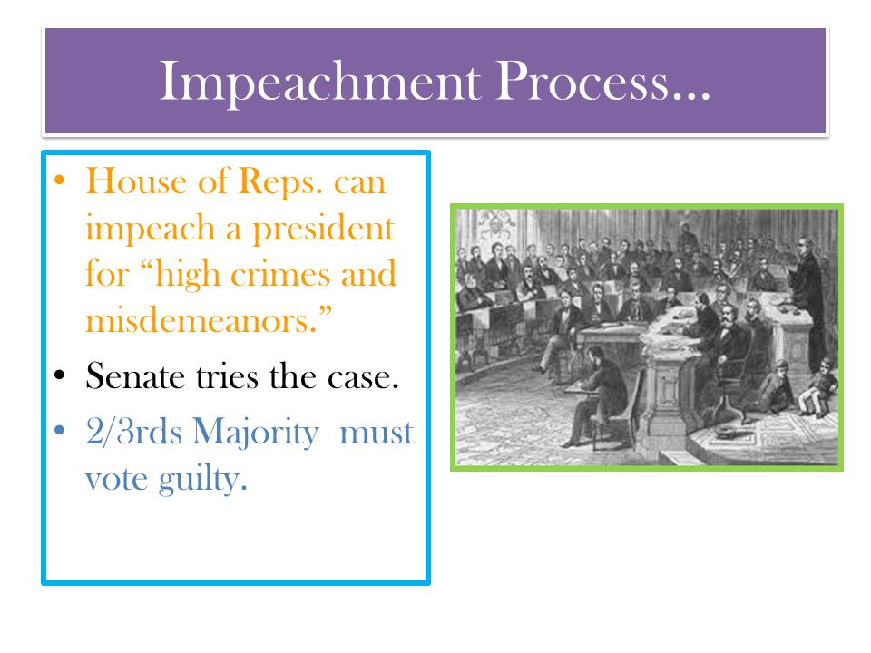 Impeachment Process… House of Reps. can impeach a president for high crimes and misdemeanors. Senate tries the case.