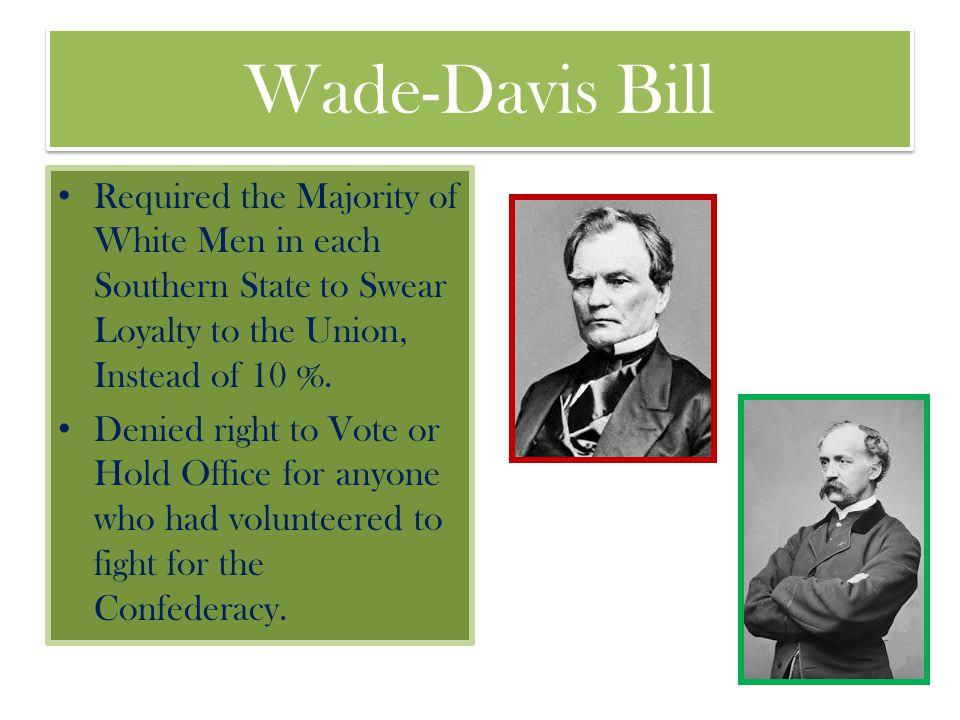 Wade-Davis Bill Required the Majority of White Men in each Southern State to Swear Loyalty to the Union, Instead of 10 %.