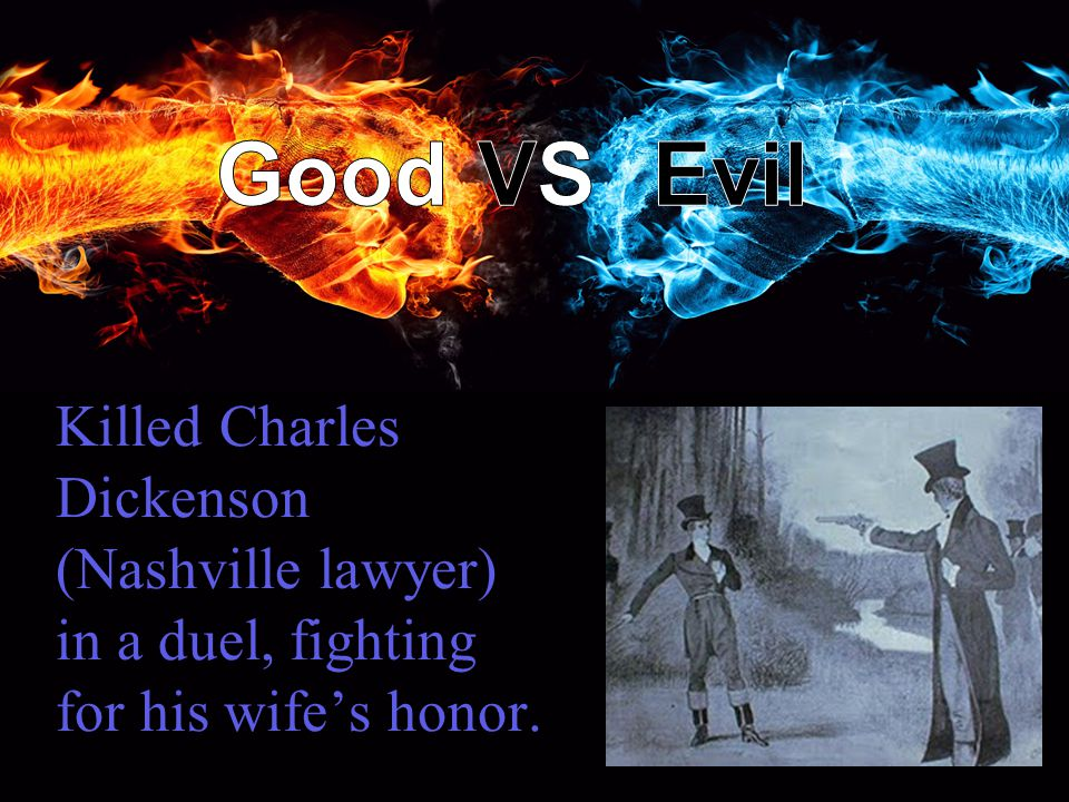 Killed Charles Dickenson (Nashville lawyer) in a duel, fighting for his wife's honor.