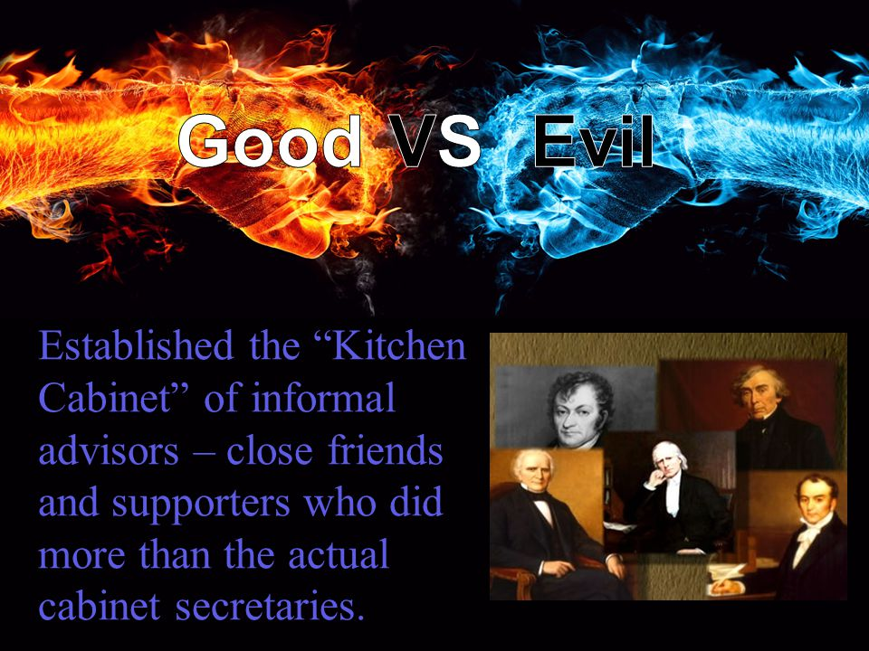 Established the Kitchen Cabinet of informal advisors – close friends and supporters who did more than the actual cabinet secretaries.