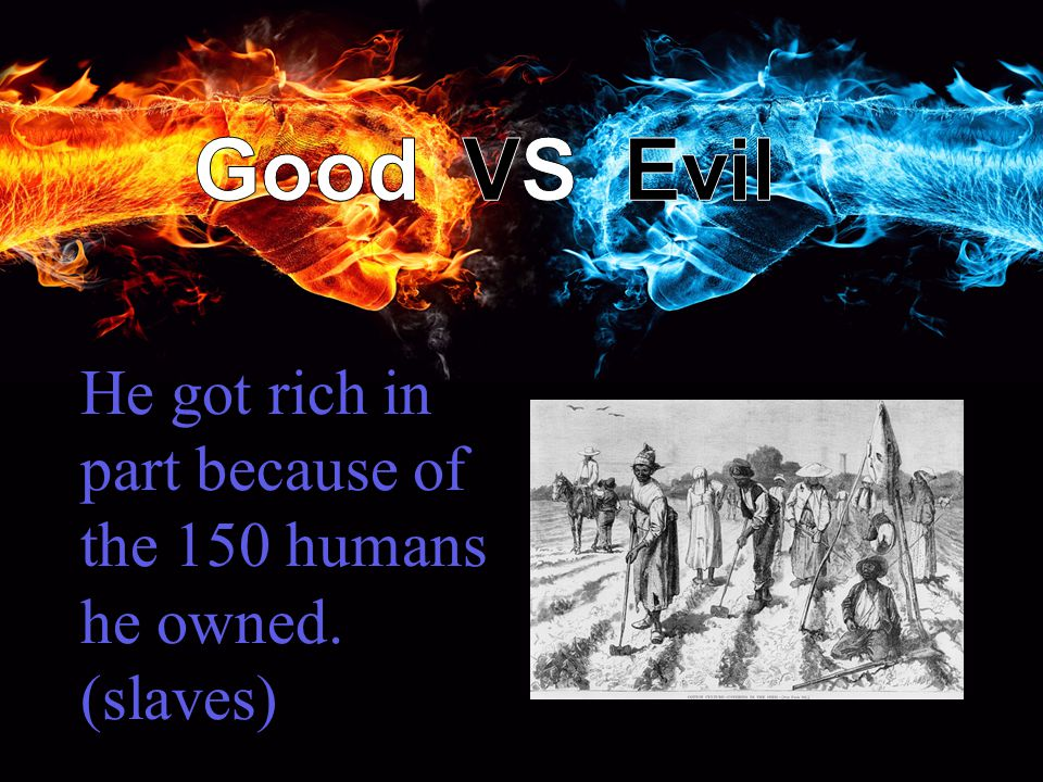 He got rich in part because of the 150 humans he owned. (slaves)