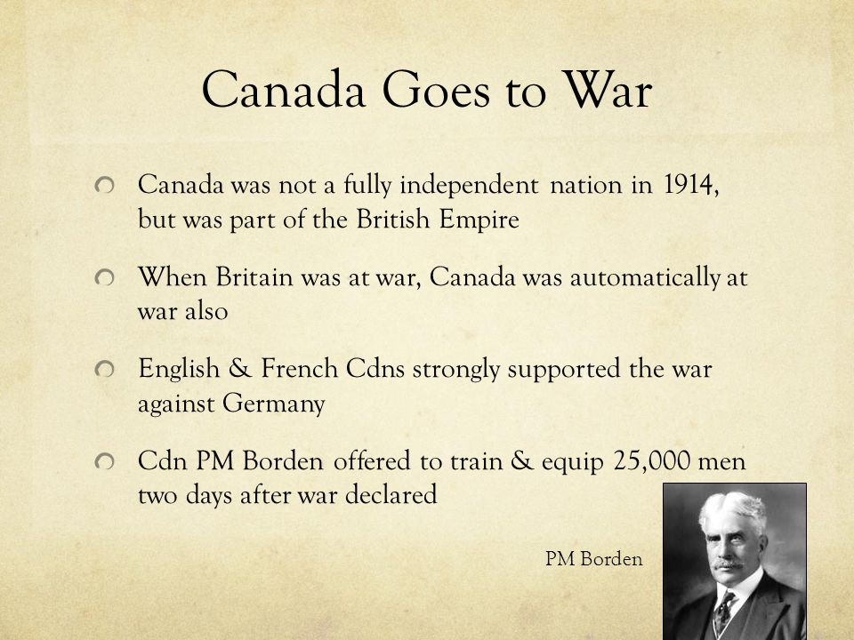 Canada Goes to War Canada was not a fully independent nation in 1914, but was part of the British Empire.