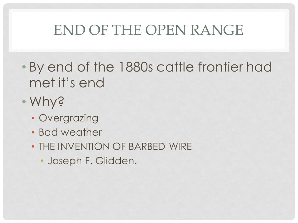 End of the Open Range By end of the 1880s cattle frontier had met it's end. Why Overgrazing. Bad weather.