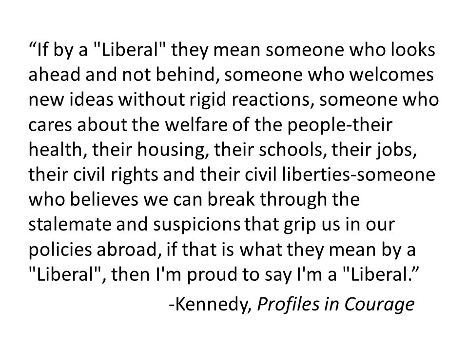 If by a Liberal they mean someone who looks ahead and not behind, someone who welcomes new ideas without rigid reactions, someone who cares about the welfare of the people-their health, their housing, their schools, their jobs, their civil rights and their civil liberties-someone who believes we can break through the stalemate and suspicions that grip us in our policies abroad, if that is what they mean by a Liberal , then I m proud to say I m a Liberal. -Kennedy, Profiles in Courage