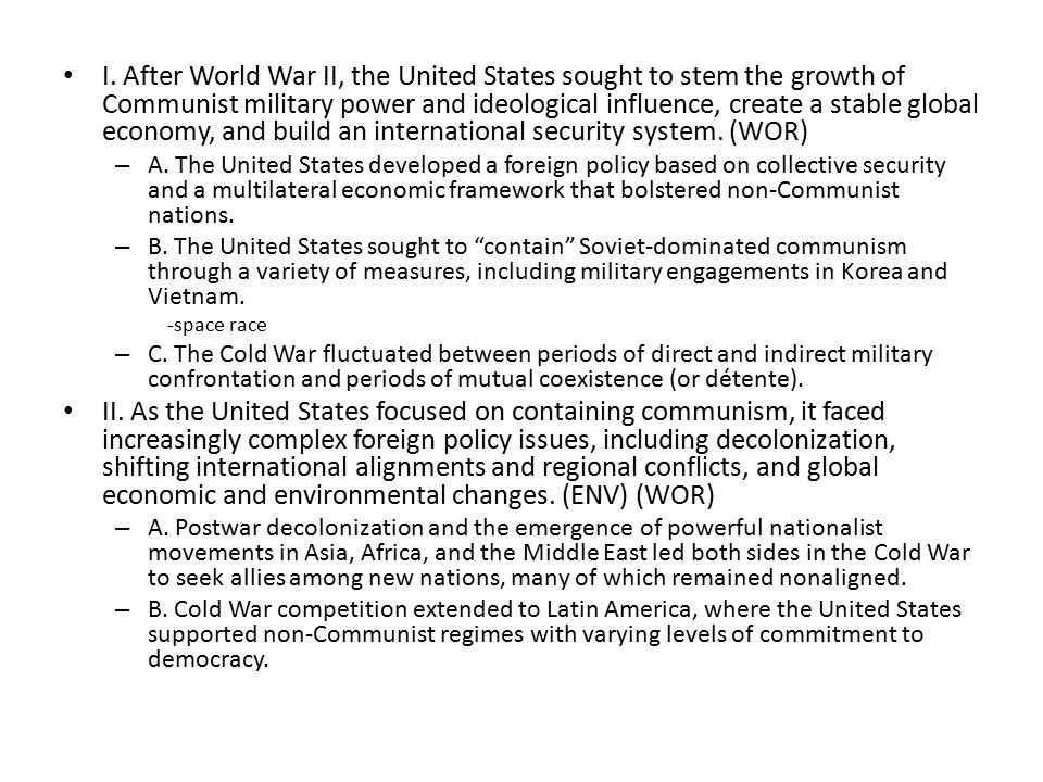 I. After World War II, the United States sought to stem the growth of Communist military power and ideological influence, create a stable global economy, and build an international security system. (WOR)