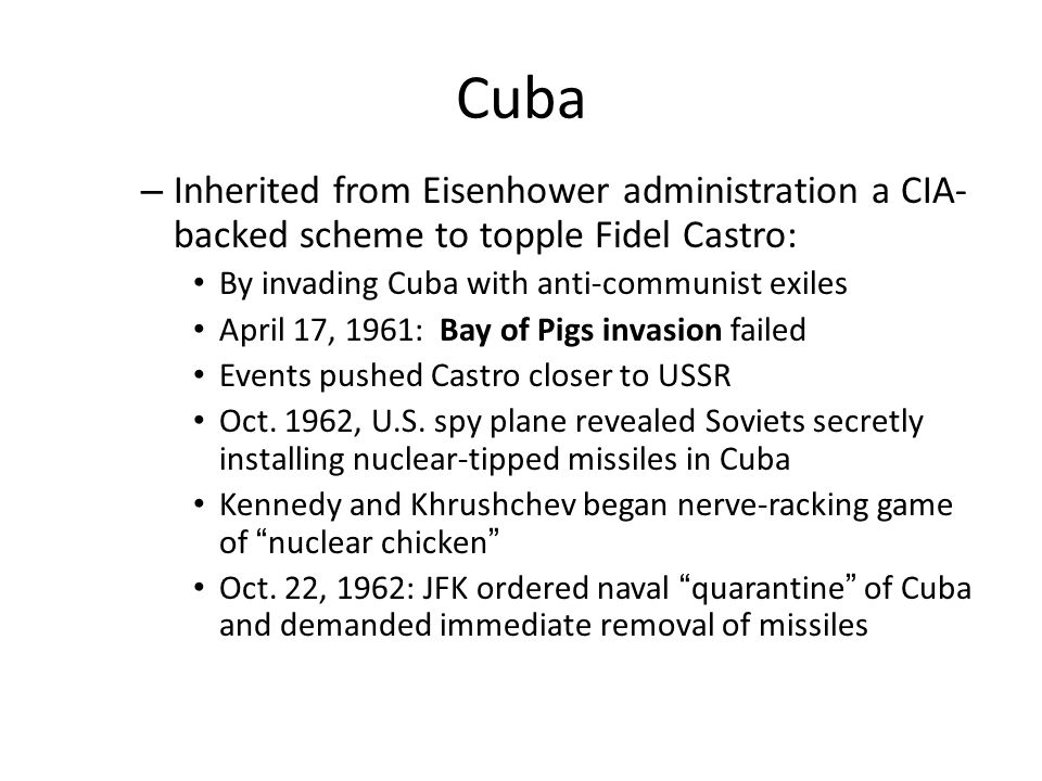 Cuba Inherited from Eisenhower administration a CIA-backed scheme to topple Fidel Castro: By invading Cuba with anti-communist exiles.